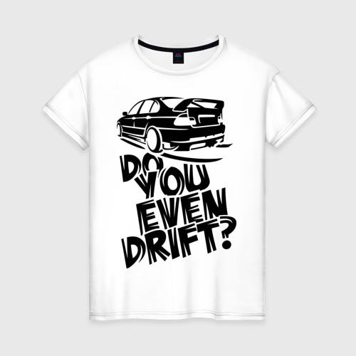Женская футболка хлопок Do you even drift