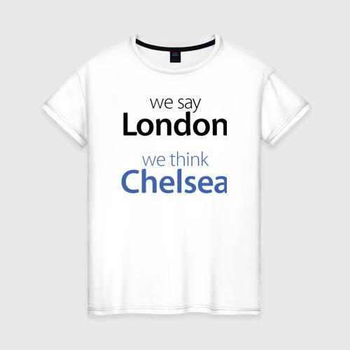 Женская футболка хлопок We say London we thihk Chelsea